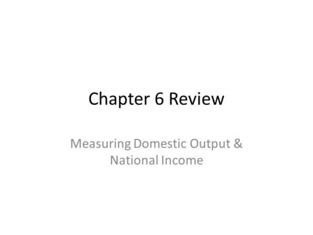 Chapter 6 Review Measuring Domestic Output & National Income.