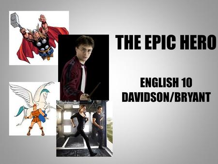 THE EPIC HERO ENGLISH 10 DAVIDSON/BRYANT. WHAT IS A HERO? 1. In mythology and legend, a man, often of divine ancestry, who is endowed with great courage.