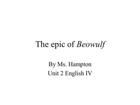 The epic of Beowulf By Ms. Hampton Unit 2 English IV.