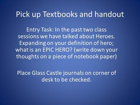 Pick up Textbooks and handout Entry Task: In the past two class sessions we have talked about Heroes. Expanding on your definition of hero; what is an.