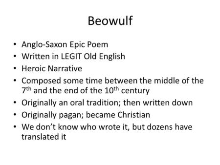 Beowulf Anglo-Saxon Epic Poem Written in LEGIT Old English Heroic Narrative Composed some time between the middle of the 7 th and the end of the 10 th.
