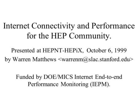 Internet Connectivity and Performance for the HEP Community. Presented at HEPNT-HEPiX, October 6, 1999 by Warren Matthews Funded by DOE/MICS Internet End-to-end.