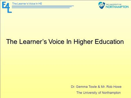 The Learner's Voice In HE The Learner's Voice In Higher Education Dr. Gemma Towle & Mr. Rob Howe The University of Northampton.