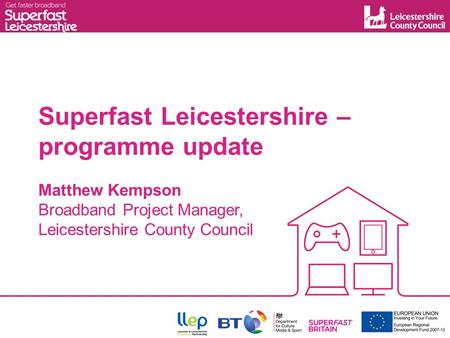 Superfast Leicestershire – programme update Matthew Kempson Broadband Project Manager, Leicestershire County Council.