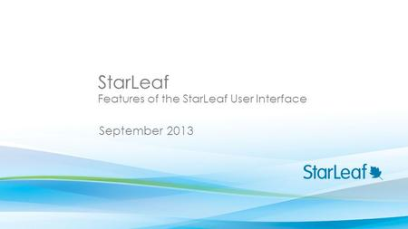 StarLeaf September 2013 Features of the StarLeaf User Interface.