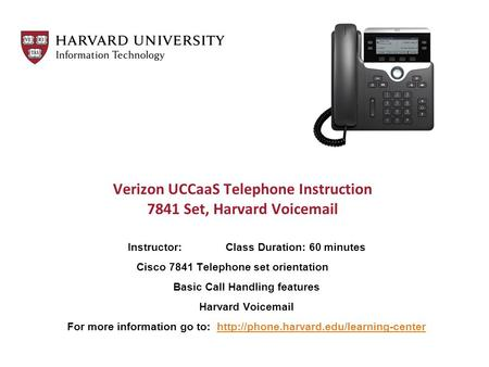 Verizon UCCaaS Telephone Instruction 7841 Set, Harvard Voicemail Instructor: Class Duration: 60 minutes Cisco 7841 Telephone set orientation Basic Call.