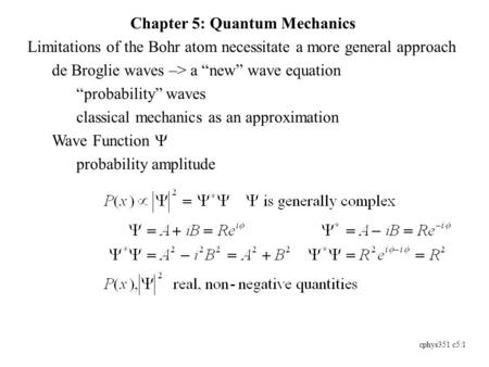"Cphys351 c5:1 Chapter 5: Quantum Mechanics Limitations of the Bohr atom necessitate a more general approach de Broglie waves –> a ""new"" wave equation ""probability"""