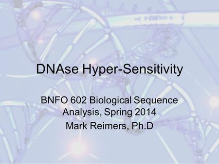 DNAse Hyper-Sensitivity BNFO 602 Biological Sequence Analysis, Spring 2014 Mark Reimers, Ph.D.