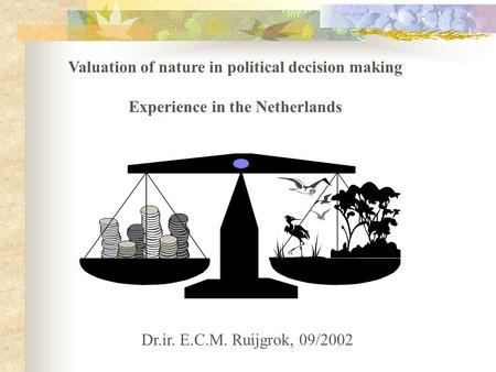 Valuation of nature in political decision making Experience in the Netherlands Dr.ir. E.C.M. Ruijgrok, 09/2002.