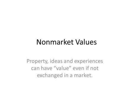 "Nonmarket Values Property, ideas and experiences can have ""value"" even if not exchanged in a market."