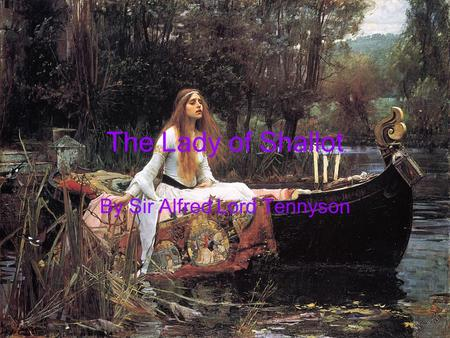 The Lady of Shallot By Sir Alfred Lord Tennyson. Sir Alfred Lord Tennyson 1809-1892 Prominent Victorian Era Poet Published his first work of poetry in.