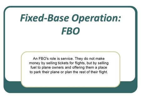 Fixed-Base Operation: FBO An FBO's role is service. They do not make money by selling tickets for flights, but by selling fuel to plane owners and offering.
