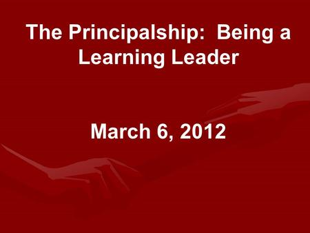 The Principalship: Being a Learning Leader March 6, 2012.