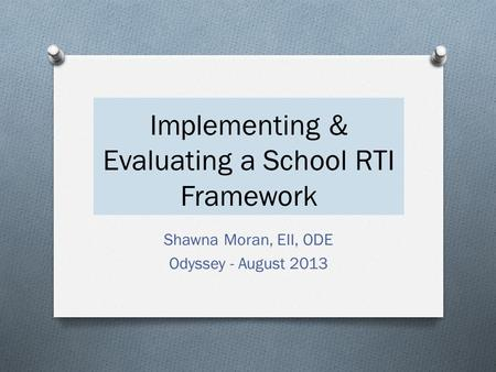 Implementing & Evaluating a School RTI Framework Shawna Moran, EII, ODE Odyssey - August 2013.