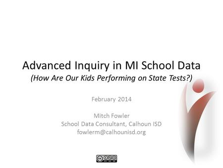 Advanced Inquiry in MI School Data (How Are Our Kids Performing on State Tests?) February 2014 Mitch Fowler School Data Consultant, Calhoun ISD