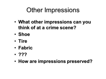 Other Impressions What other impressions can you think of at a crime scene?What other impressions can you think of at a crime scene? ShoeShoe TireTire.