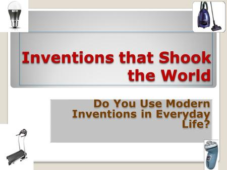 Inventions that Shook the World Do You Use Modern Inventions in Everyday Life? Do You Use Modern Inventions in Everyday Life?