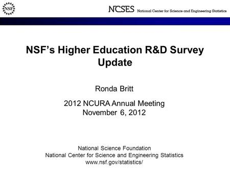 NSF's Higher Education R&D Survey Update Ronda Britt 2012 NCURA Annual Meeting November 6, 2012 National Science Foundation National Center for Science.