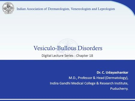 Vesiculo-Bullous Disorders Dr. C. Udayashankar M.D., Professor & Head (Dermatology), Indira Gandhi Medical College & Research Institute, Puducherry. Digital.