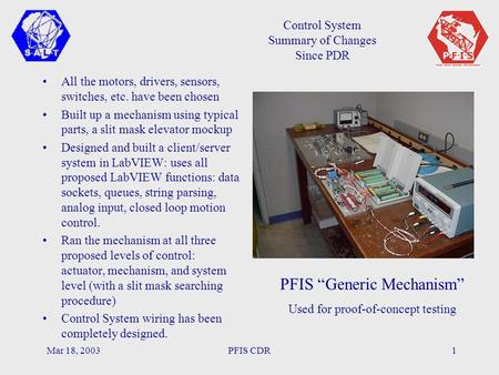 Mar 18, 2003PFIS CDR1 Control System Summary of Changes Since PDR All the motors, drivers, sensors, switches, etc. have been chosen Built up a mechanism.