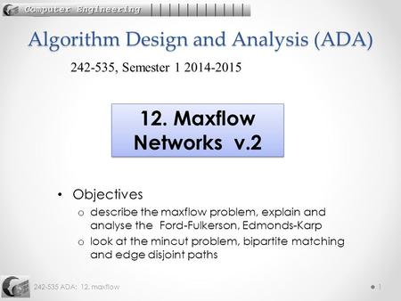 242-535 ADA: 12. maxflow1 Objectives o describe the maxflow problem, explain and analyse the Ford-Fulkerson, Edmonds-Karp o look at the mincut problem,