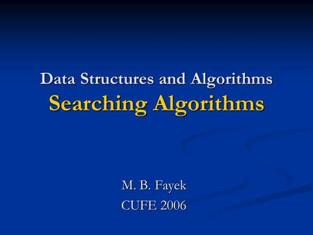 Data Structures and Algorithms Searching Algorithms M. B. Fayek CUFE 2006.