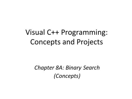 Visual C++ Programming: Concepts and Projects Chapter 8A: Binary Search (Concepts)