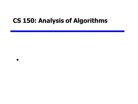 CS 150: Analysis of Algorithms. Goals for this Unit Begin a focus on data structures and algorithms Understand the nature of the performance of algorithms.