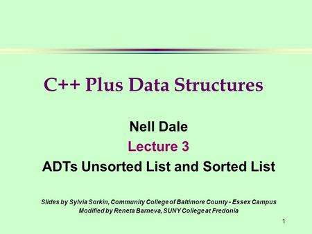 1 Nell Dale Lecture 3 ADTs Unsorted List and Sorted List Slides by Sylvia Sorkin, Community College of Baltimore County - Essex Campus Modified by Reneta.