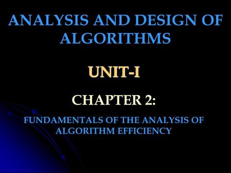 UNIT-I FUNDAMENTALS OF THE ANALYSIS OF ALGORITHM EFFICIENCY ANALYSIS AND DESIGN OF ALGORITHMS CHAPTER 2: