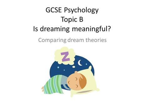 GCSE Psychology Topic B Is dreaming meaningful? Comparing dream theories.