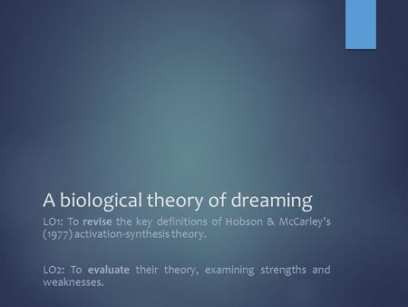 A biological theory of dreaming LO1: To revise the key definitions of Hobson & McCarley's (1977) activation-synthesis theory. LO2: To evaluate their theory,