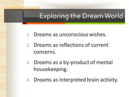 Exploring the Dream World 1. Dreams as unconscious wishes. 2. Dreams as reflections of current concerns. 3. Dreams as a by-product of mental housekeeping.