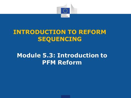 INTRODUCTION TO REFORM SEQUENCING Module 5.3: Introduction to PFM Reform.