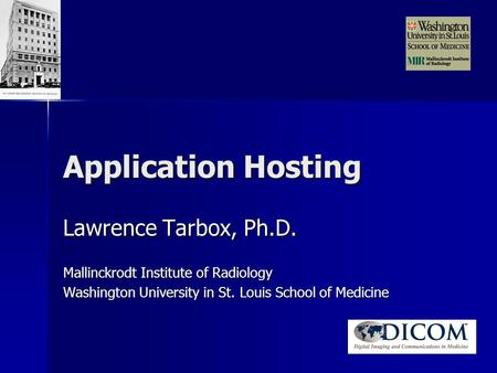 Application Hosting Lawrence Tarbox, Ph.D. Mallinckrodt Institute of Radiology Washington University in St. Louis School of Medicine.