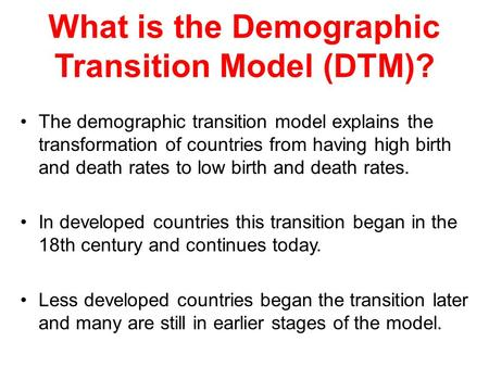 What is the Demographic Transition Model (DTM)? The demographic transition model explains the transformation of countries from having high birth and death.