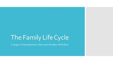 The Family Life Cycle 6 stages of development that most families will follow.