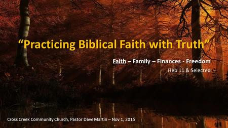 """Practicing Biblical Faith with Truth"" Faith – Family – Finances - Freedom Heb 11 & Selected Cross Creek Community Church, Pastor Dave Martin – Nov 1,"