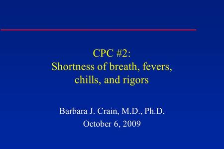 CPC #2: Shortness of breath, fevers, chills, and rigors Barbara J. Crain, M.D., Ph.D. October 6, 2009.