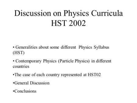 Discussion on Physics Curricula HST 2002 Generalities about some different Physics Syllabus (HST) Contemporary Physics (Particle Physics) in different.