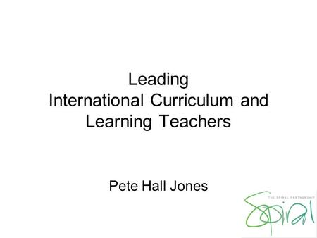 Leading International Curriculum and Learning Teachers Pete Hall Jones.