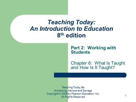 1 Teaching Today: An Introduction to Education 8 th edition Part 2: Working with Students Chapter 6: What Is Taught and How Is It Taught? Teaching Today,