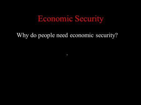 Why do people need economic security? .