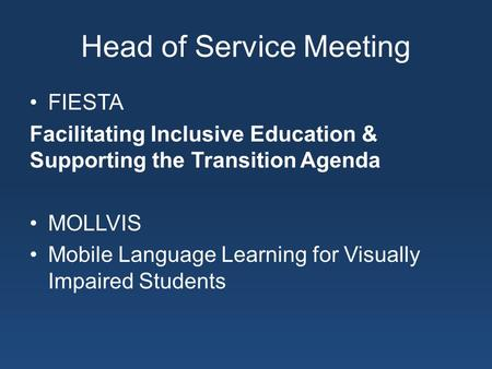 Head of Service Meeting FIESTA Facilitating Inclusive Education & Supporting the Transition Agenda MOLLVIS Mobile Language Learning for Visually Impaired.