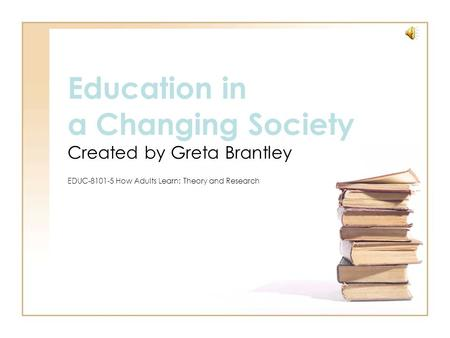 Education in a Changing Society Created by Greta Brantley EDUC-8101-5 How Adults Learn: Theory and Research.