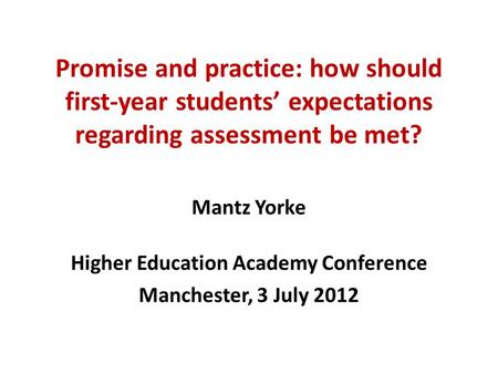 Promise and practice: how should first-year students' expectations regarding assessment be met? Mantz Yorke Higher Education Academy Conference Manchester,