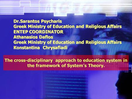 The cross-disciplinary approach to education system in the framework of System's Theory. Dr.Sarantos Psycharis Greek Ministry of Education and Religious.