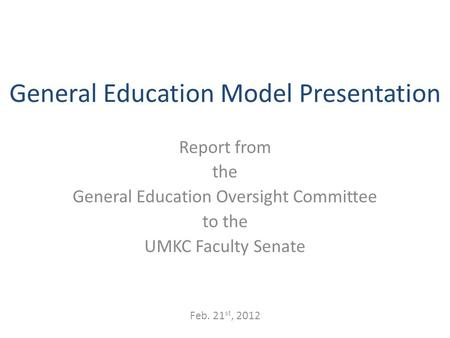 General Education Model Presentation Report from the General Education Oversight Committee to the UMKC Faculty Senate Feb. 21 st, 2012.