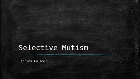 Selective Mutism Sabrina Colborn. What is Selective Mutism (SM) ? ▪ Associated with Social Phobia and Social Anxiety ▪ What does it look like? The child.