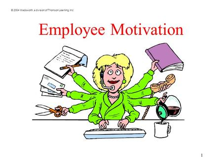 © 2004 Wadsworth, a division of Thomson Learning, Inc 1 Employee Motivation.